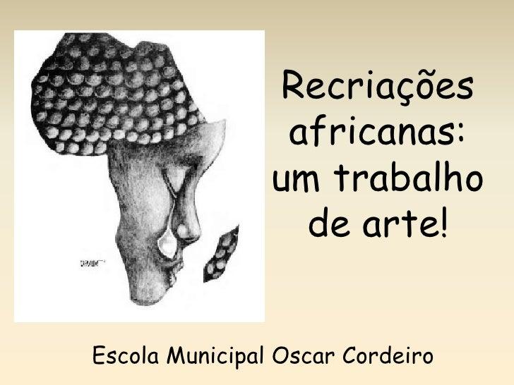 Recriações africanas: um trabalho de arte!<br />Escola Municipal Oscar Cordeiro<br />