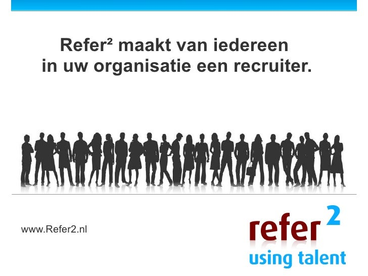 Refer² maakt van iedereen  in uw organisatie een recruiter. www.Refer2.nl