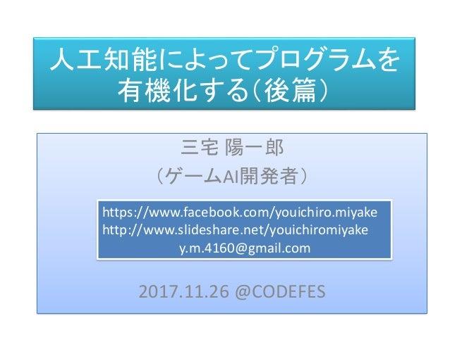 人工知能によってプログラムを 有機化する(後篇) 三宅 陽一郎 (ゲームAI開発者) 2017.11.26 @CODEFES https://www.facebook.com/youichiro.miyake http://www.slides...