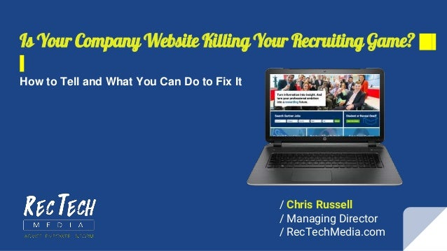 Is Your Company Website Killing Your Recruiting Game? How to Tell and What You Can Do to Fix It / Chris Russell / Managing...