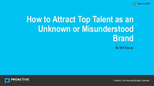 HEADING How to Attract Top Talent as an Unknown or Misunderstood Brand Proactive | Your Recruiting Strategy. Optimized. By...