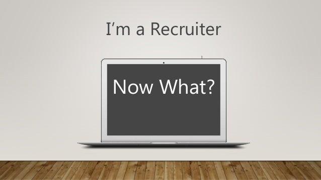 I I'm a Recruiter Now What? Nnnnnnnnnnnn