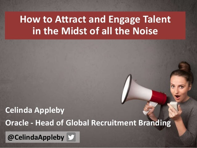 How to Attract and Engage Talent in the Midst of all the Noise Celinda Appleby Oracle - Head of Global Recruitment Brandin...