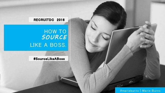 HOW TO SOURCE LIKE A BOSS. @marieburns | Marie Burns #SourceLikeABoss RECRUITDC 2016