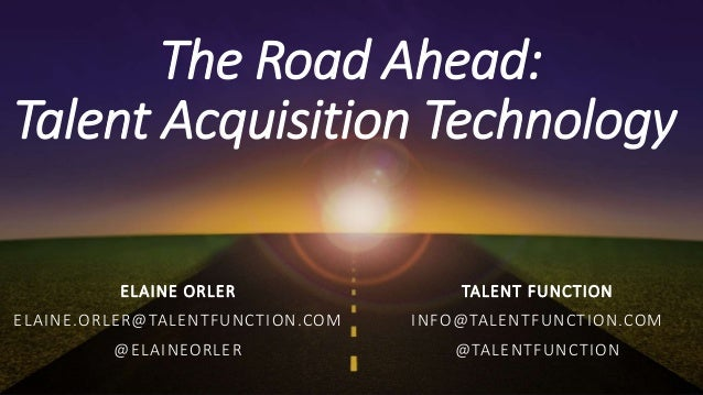 The Road Ahead: Talent Acquisition Technology ELAINE ORLER ELAINE.ORLER@TALENTFUNCTION.COM @ELAINEORLER TALENT FUNCTION IN...