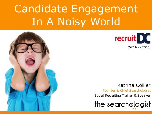 Candidate Engagement In A Noisy World Katrina Collier Founder & Chief Searchologist Social Recruiting Trainer & Speaker 26...