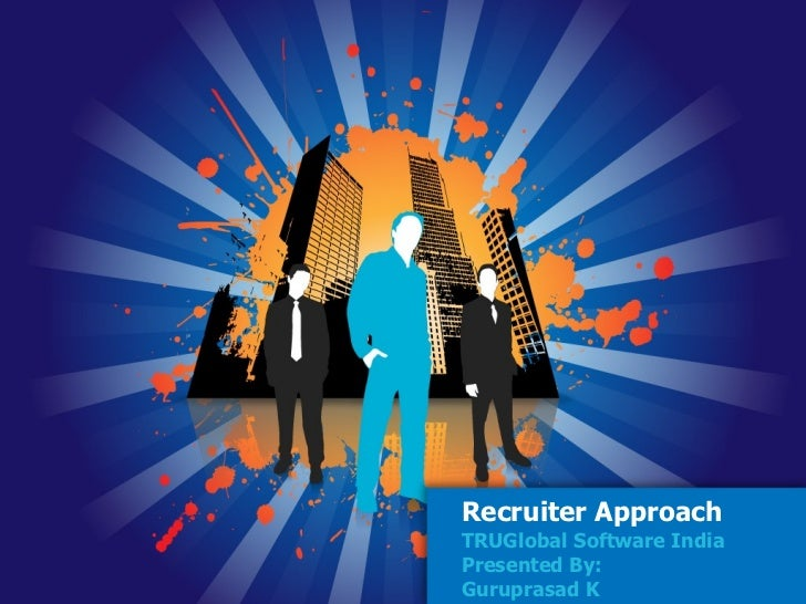 Recruiter Approach TRUGlobal Software India Presented By: Guruprasad K