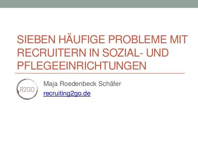 SIEBEN HÄUFIGE PROBLEME MIT RECRUITERN IN SOZIAL- UND PFLEGEEINRICHTUNGEN Maja Roedenbeck Schäfer recruiting2go.de