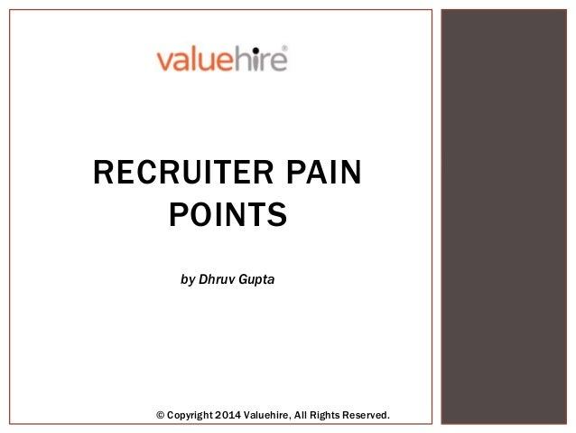 RECRUITER PAIN POINTS © Copyright 2013 Valuehire, All Rights Reserved. by Dhruv Gupta RECRUITER PAIN POINTS by Dhruv Gupta...