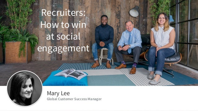 ​Mary Lee ​Global Customer Success Manager Recruiters: How to win at social engagement