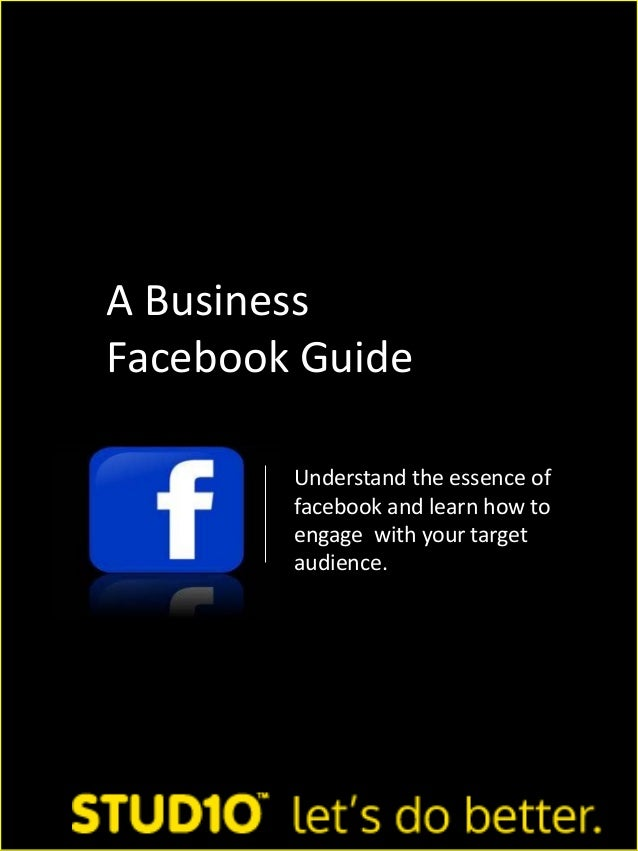 A BusinessFacebook GuideUnderstand the essence offacebook and learn how toengage with your targetaudience.