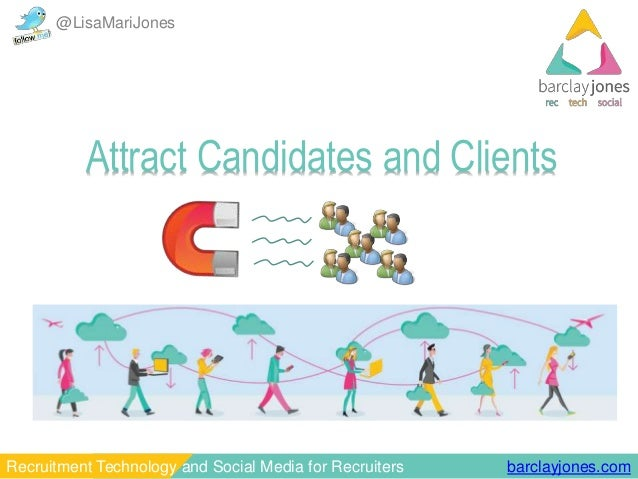 @LisaMariJones  Attract Candidates and Clients  Recruitment Technology and Social Media for Recruiters barclayjones.com