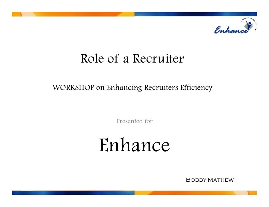 Role of a Recruiter  WORKSHOP on Enhancing Recruiters Efficiency                     Presented for                Enhance ...