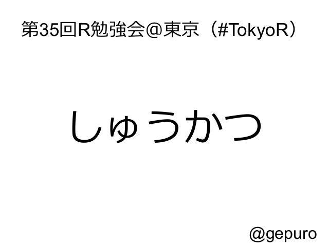 第35回R勉強会@東京(#TokyoR)  しゅうかつ @gepuro