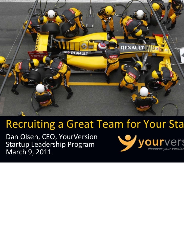 Recruiting a Great Team for Your StartupDan Olsen, CEO, YourVersionStartup Leadership ProgramMarch 9, 2011