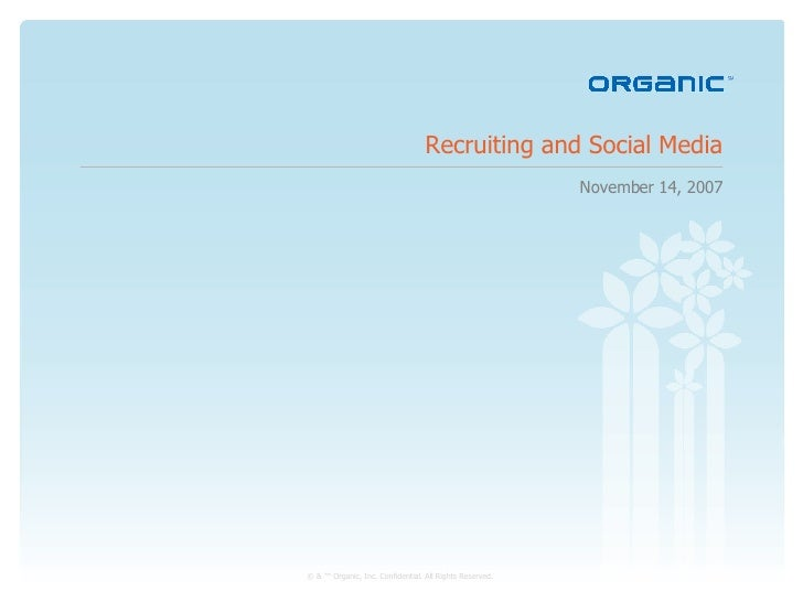Recruiting and Social Media November 14, 2007 © & ™ Organic, Inc. Confidential. All Rights Reserved.