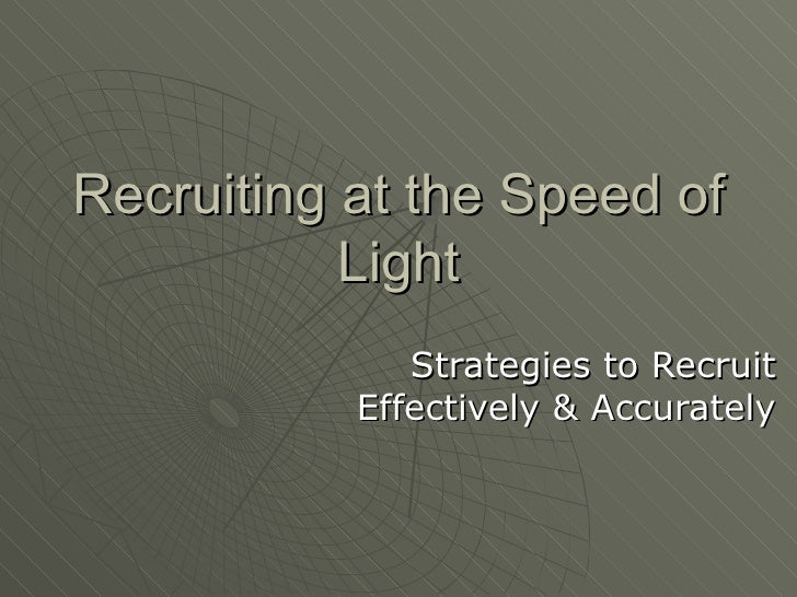 Recruiting at the Speed of Light Strategies to Recruit Effectively & Accurately