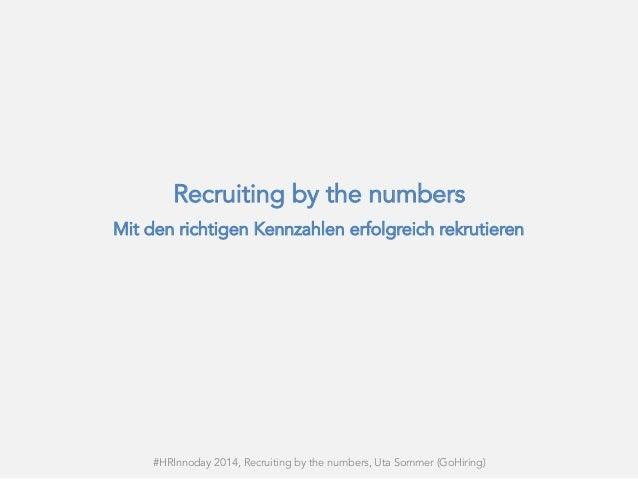 Recruiting by the numbers Mit den richtigen Kennzahlen erfolgreich rekrutieren #HRInnoday 2014, Recruiting by the numbers,...
