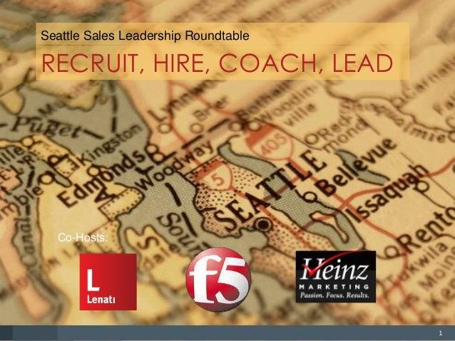 1 RECRUIT, HIRE, COACH, LEAD Seattle Sales Leadership Roundtable Co-Hosts:
