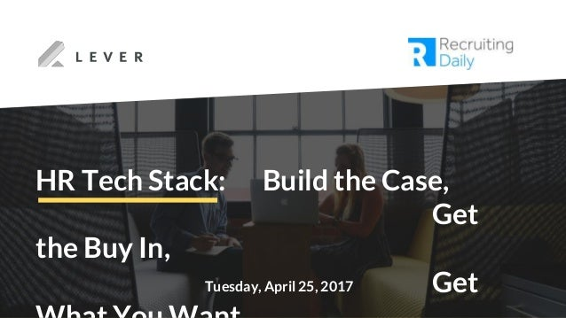 Tuesday, April 25, 2017 HR Tech Stack: Build the Case, Get the Buy In, Get