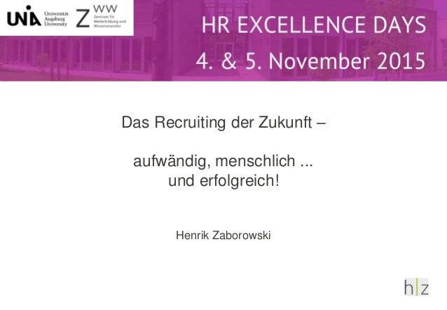 Das Recruiting der Zukunft – aufwändig, menschlich ... und erfolgreich! Henrik Zaborowski Das Recruiting der Zukunft: