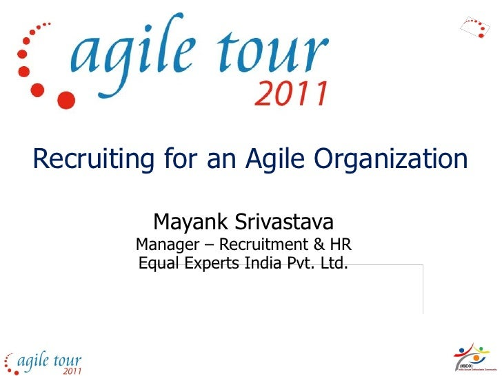 Recruiting for an Agile Organization          Mayank Srivastava        Manager – Recruitment & HR        Equal Experts Ind...