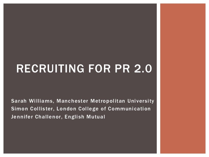 RECRUITING FOR PR 2.0Sarah Williams, Manchester Metropolitan UniversitySimon Collister, London College of CommunicationJen...