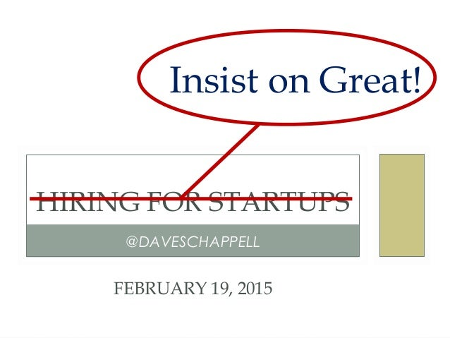@DAVESCHAPPELL HIRING FOR STARTUPS FEBRUARY 19, 2015 Insist on Great!