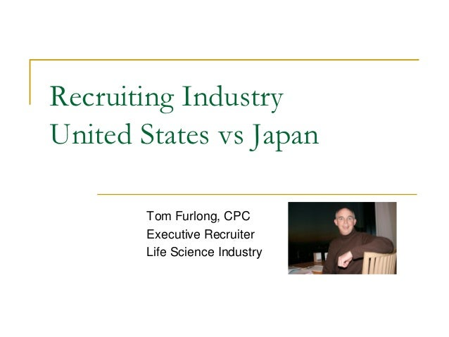 Recruiting IndustryUnited States vs Japan       Tom Furlong, CPC       Executive Recruiter       Life Science Industry