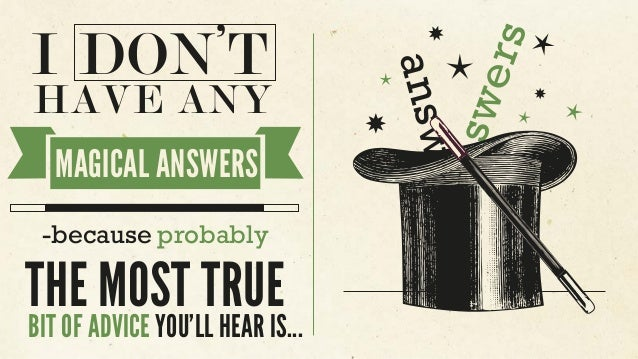 answers answers I DON'T HAVE ANY MAGICAL ANSWERS -because probably THE MOST TRUE BIT OF ADVICE YOU'LL HEAR IS...