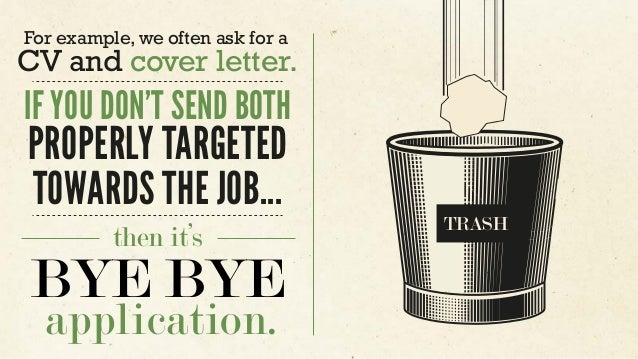 For example, we often ask for a CV and cover letter. IF YOU DON'T SEND BOTH PROPERLY TARGETED TOWARDS THE JOB... then it's...