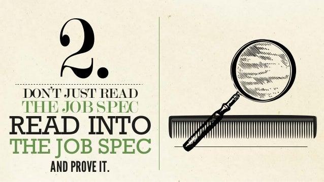 DON'T JUST READ THE JOB SPEC 2. READ INTO THE JOB SPEC AND PROVE IT.