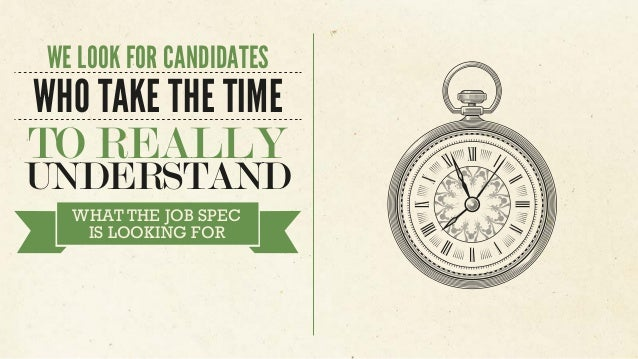 WE LOOK FOR CANDIDATES WHO TAKE THE TIME TO REALLY UNDERSTAND WHAT THE JOB SPEC IS LOOKING FOR