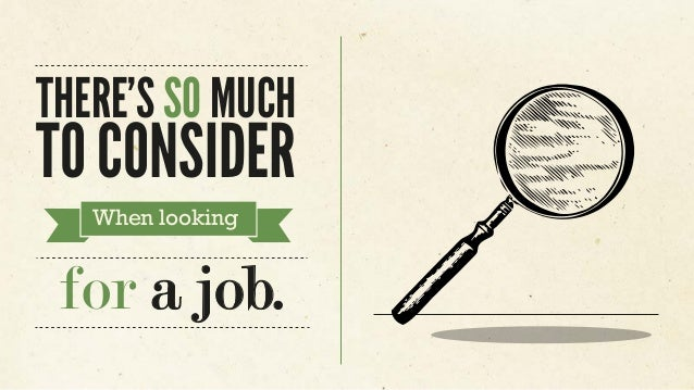 THERE'S SO MUCH TO CONSIDER When looking for a job.