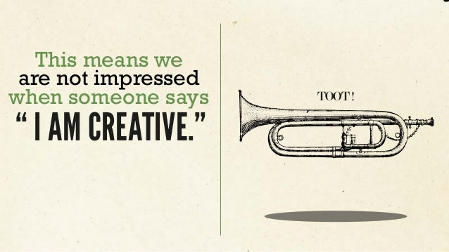 """This means we are not impressed when someone says """" I AM CREATIVE."""" TOOT !"""
