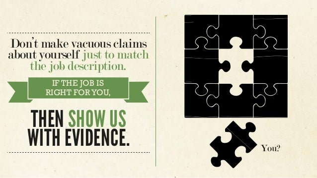 Don't make vacuous claims about yourself just to match the job description. IF THE JOB IS RIGHT FORYOU, THEN SHOW US WITH ...