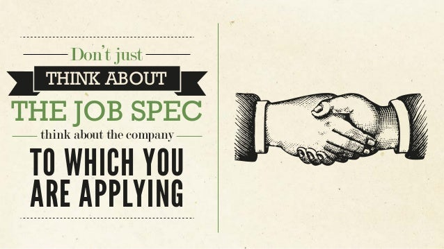 Don't just THE JOB SPEC TO WHICH YOU ARE APPLYING think about the company THINK ABOUT