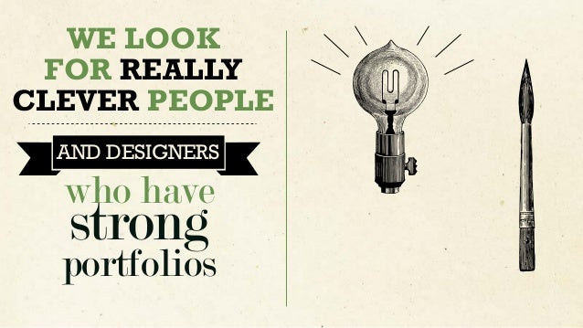 WE LOOK FOR REALLY CLEVER PEOPLE AND DESIGNERS EVEN IF IT IS JUST DEMONSTRATED IN ACADEMIA who have strong portfolios