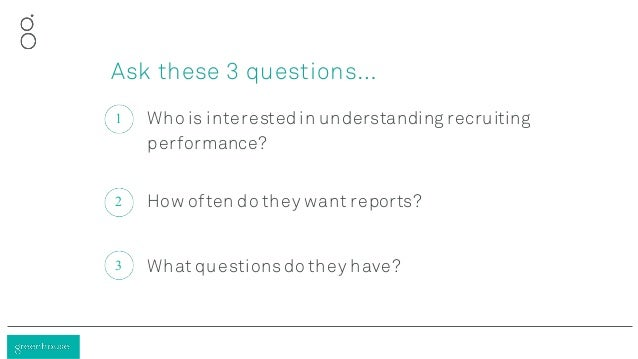 Who is interested in understanding recruiting performance? 1 How often do they want reports?2 What questionsdo they have?3...