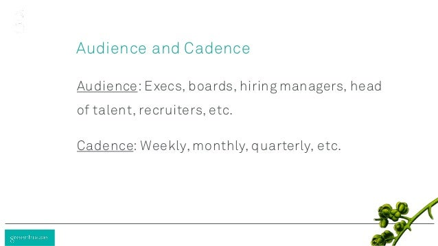 Audience and Cadence Audience: Execs, boards, hiring managers, head of talent, recruiters, etc. Cadence: Weekly, monthly, ...