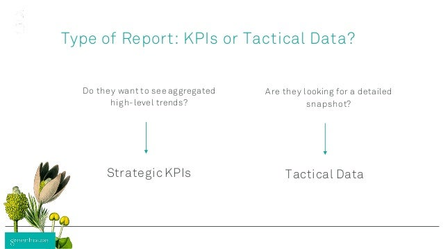Type of Report: KPIs or Tactical Data? Do they want to see aggregated high-level trends? Are they looking for a detailed s...