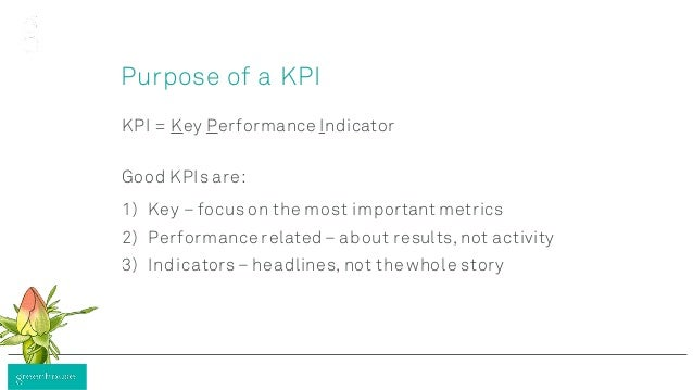Purpose of a KPI KPI = Key Performance Indicator Good KPIs are: 1) Key – focus on the most important metrics 2) Performanc...