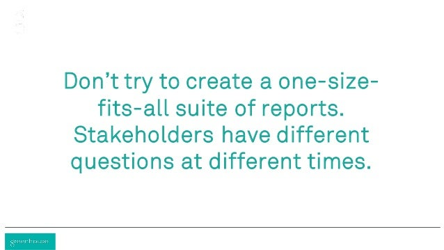 Don't try to create a one-size- fits-all suite of reports. Stakeholders have different questions at different times.