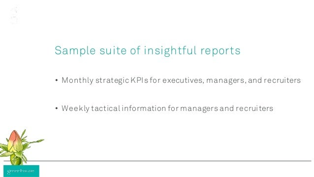 Sample suite of insightful reports • Monthly strategic KPIs for executives, managers, and recruiters • Weekly tactical inf...