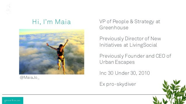 Hi, I'm Maia VP of People & Strategy at Greenhouse Previously Director of New Initiatives at LivingSocial Previously Found...