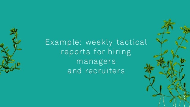Example: weekly tactical reports for hiring managers and recruiters