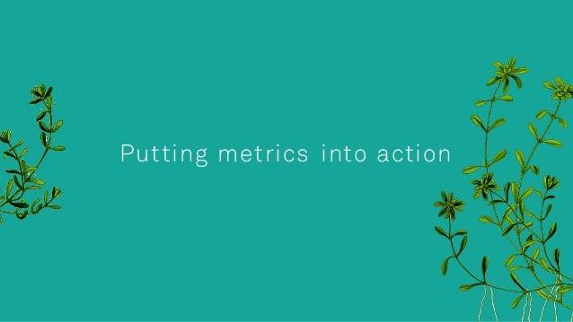 Putting metrics into action