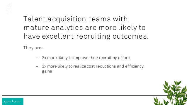 Talent acquisition teams with mature analytics are more likely to have excellent recruiting outcomes. They are: - 2x more ...