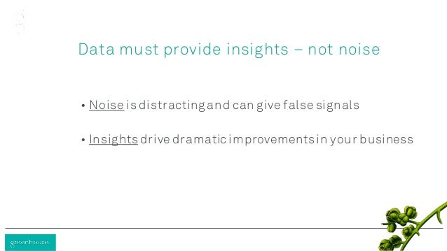 Data must provide insights – not noise • Noise is distracting and can give false signals • Insightsdrive dramatic improvem...