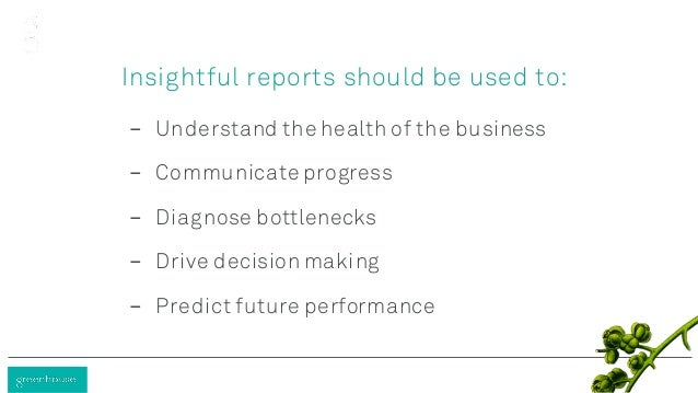 Insightful reports should be used to: - Understand the health of the business - Communicate progress - Diagnose bottleneck...